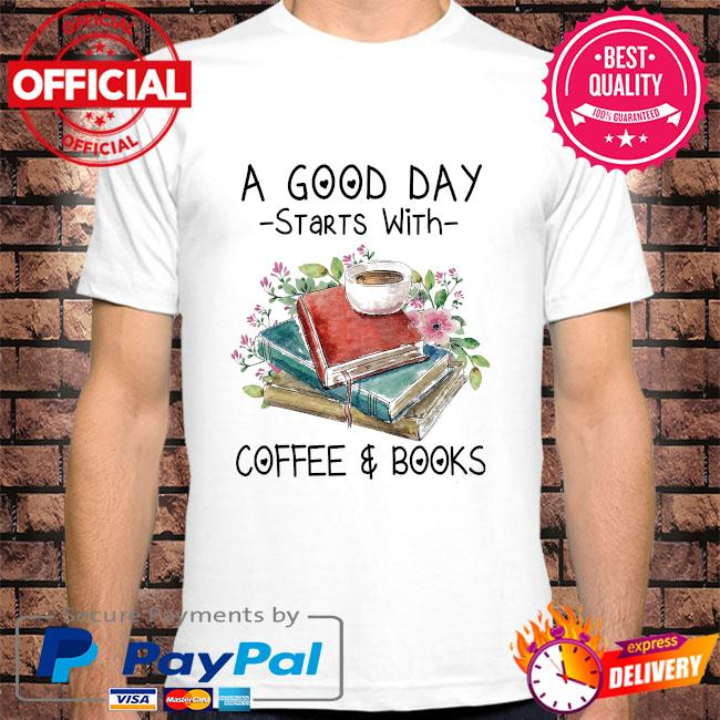 A good day starts with coffee and books shirt