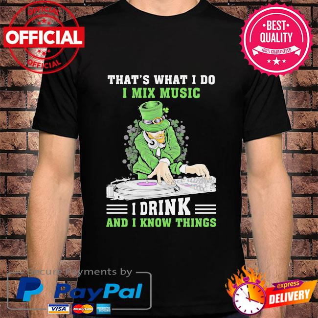 Irish that's what I do I mix music I drink and I know things st patrick's day shirt