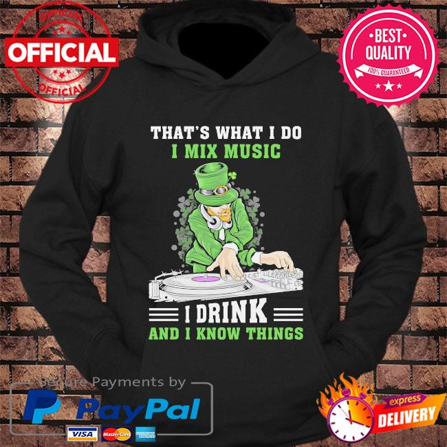 Irish that's what I do I mix music I drink and I know things st patrick's day s hoodie Black