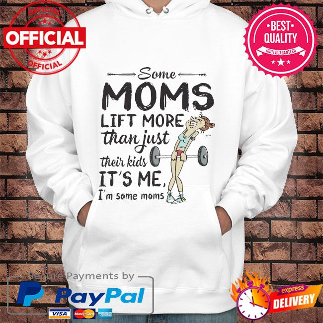 Some moms lift more than just their kids it's me I'm some moms s Hoodie white