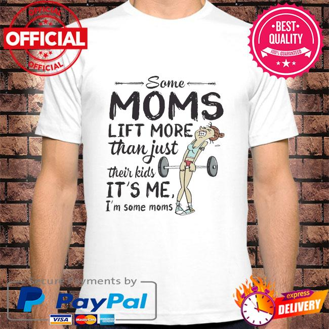 Some moms lift more than just their kids it's me I'm some moms shirt
