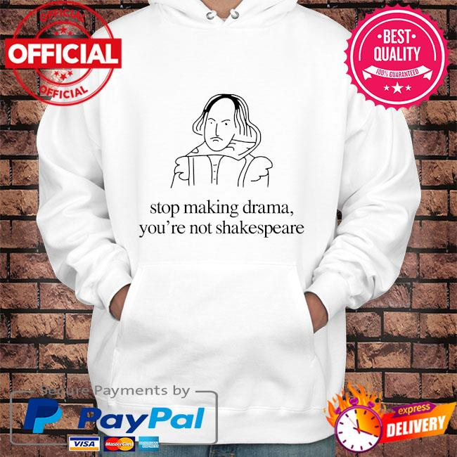 Stop making drama you're not shakespeare s Hoodie white