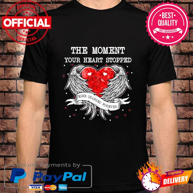 The moment your heart stopped dad mine changed forever shirt