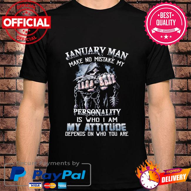 Death January man make no mistake my personality is who I am my attitude depends on who you are shirt