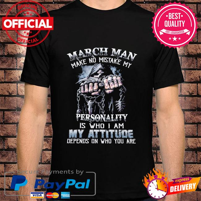 Death March man make no mistake my personality is who I am my attitude depends on who you are shirt