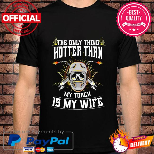 The only thing hotter than my torch is my wife shirt