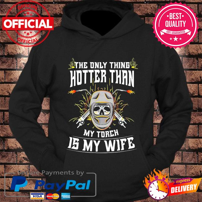 The only thing hotter than my torch is my wife s hoodie Black