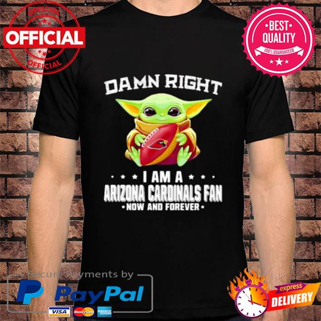 Baby Yoda damn right I am a arizona cardinals fan now and forever shirt
