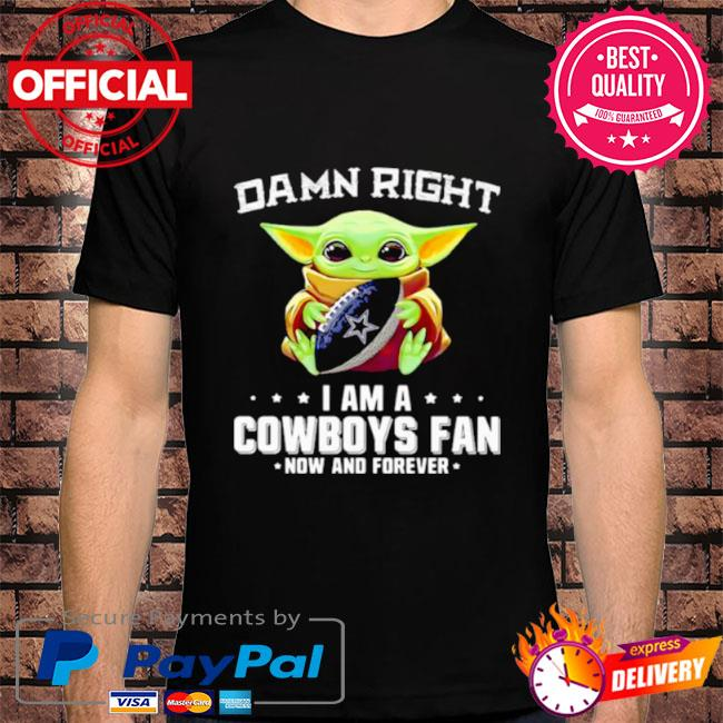 Baby Yoda damn right I am a Cowboys fan now and forever shirt