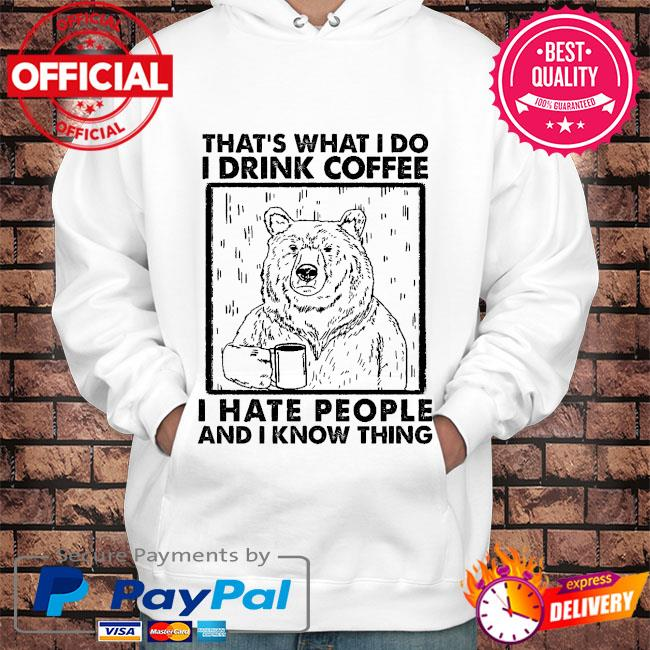 Bear that's what I do I drink coffee I hate people and I know things s Hoodie white