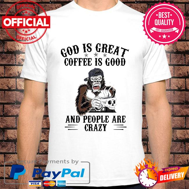 Bigfoot god is great coffee is good and people are crazy shirt