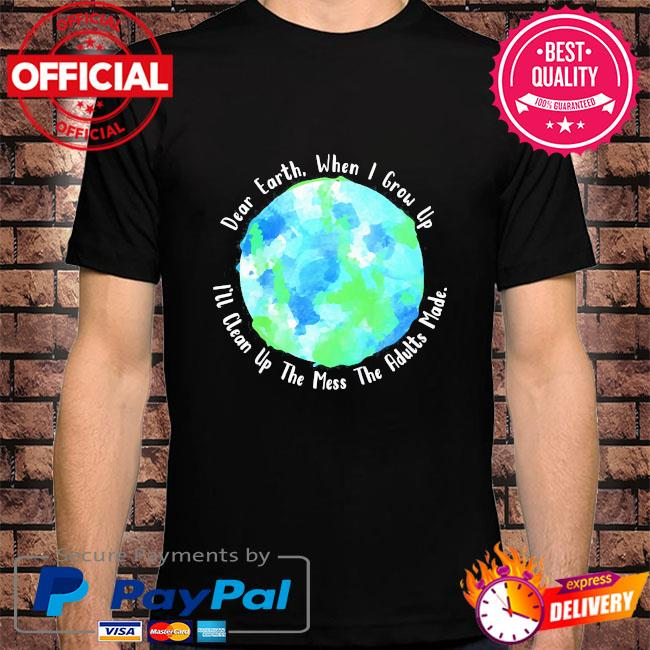 Dear earth when I grow up I'll clean up the mess the adults made us 2021 shirt