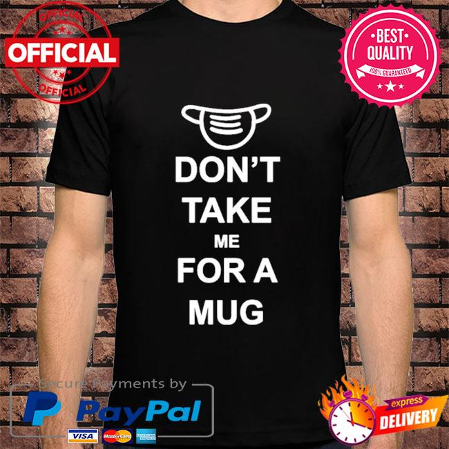 Don't take me for a mug shirt