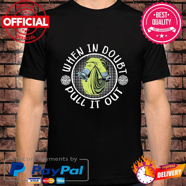 Firefighter when in doubt pull it out shirt