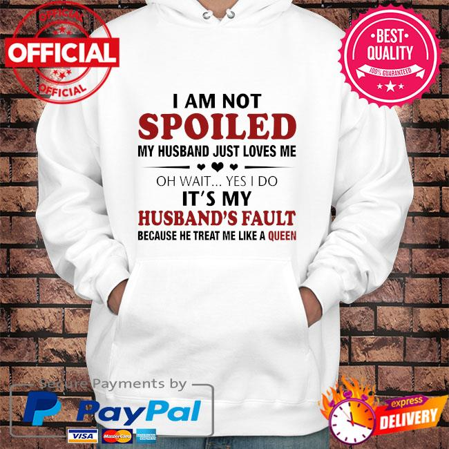 I am not spoiled my husband just loves me oh wait yes I do husband's fault because he treat me like a queen s Hoodie white
