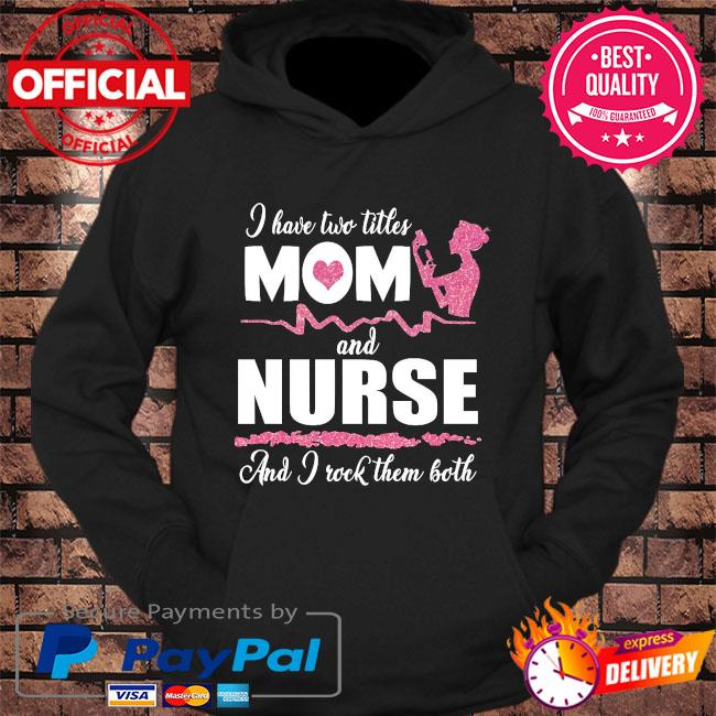 I have two titles mom and Nurse and I rock them both s hoodie Black