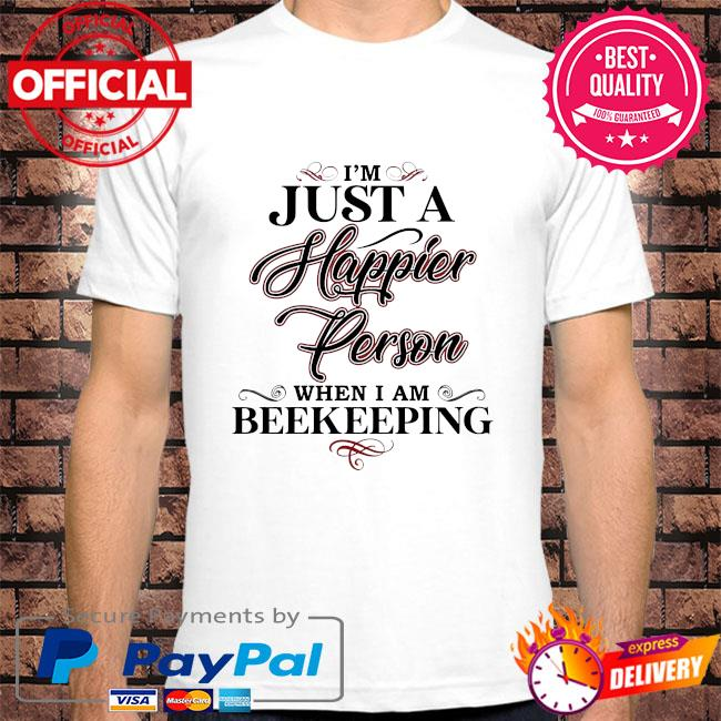 I'm just a happier person when I am beekeeping shirt