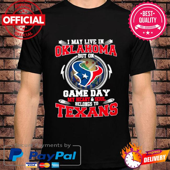 I may live in oklahoma but on game day my heart and soul belongs to texans shirt