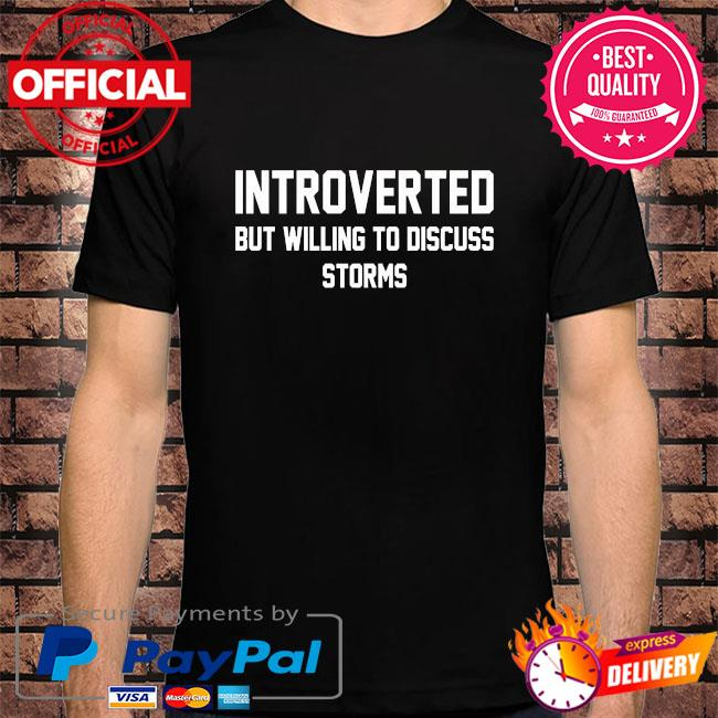 Introverted but willing to discuss storms shirt