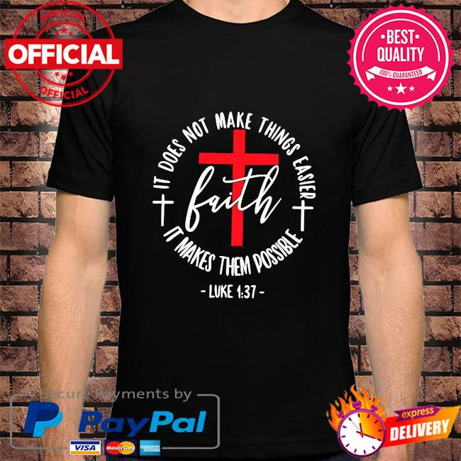 It does not make things easier faith it makes them possible luke 1 37 shirt