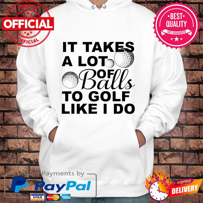 It takes a lot of balls to golf like I do s Hoodie white