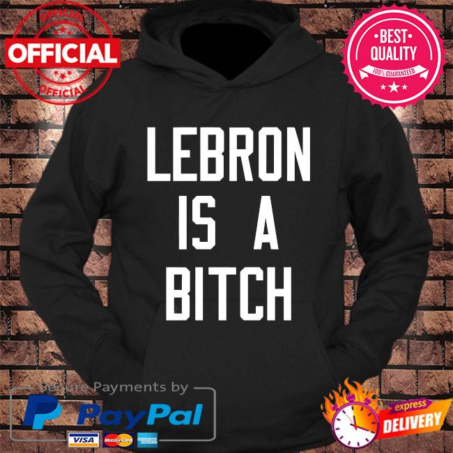 Lebron is a bitch s hoodie Black