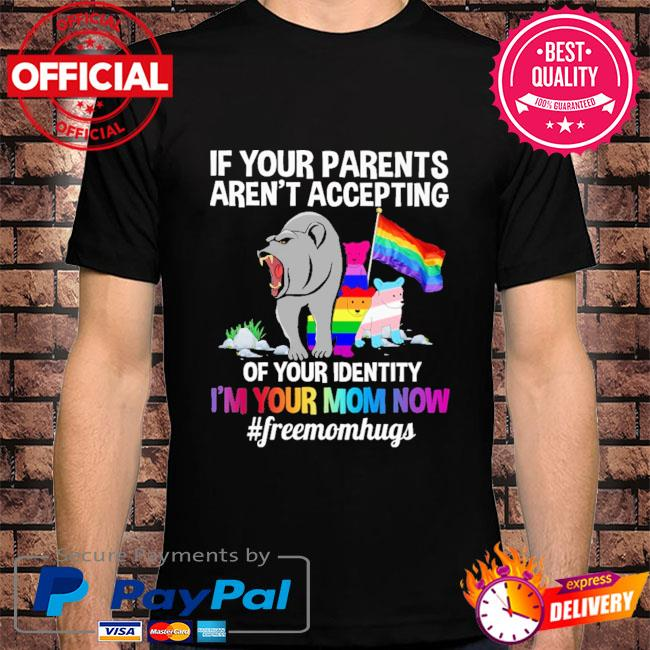 LGBt Bear if you parents aren't accepting of your identity I'm your mom now #freemomhugs shirt