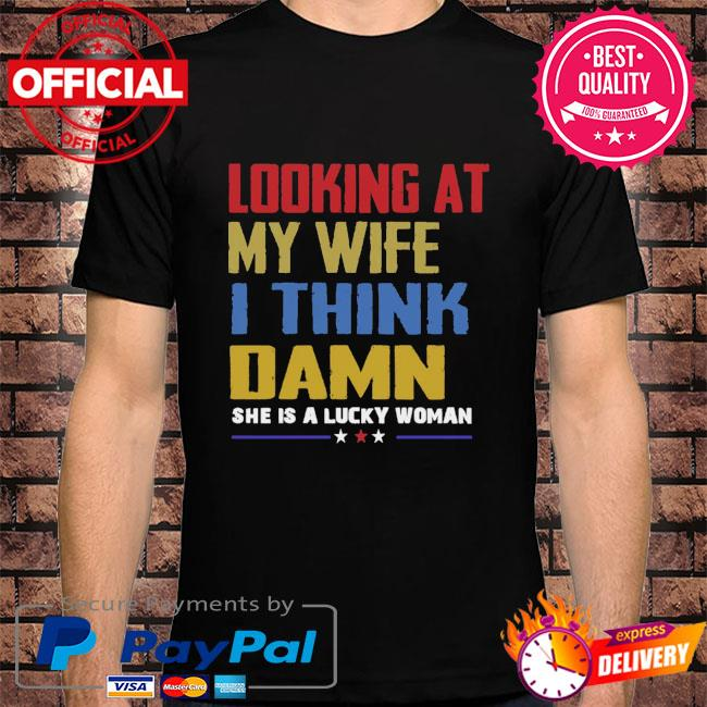 looking at my wife I think damn she a lucky woman shirt