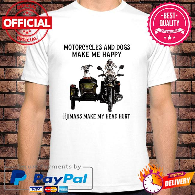 Motorcycles and dogs humans make head hurt shirt