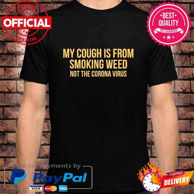 My cough is from smoking weed not the coronavirus shirt