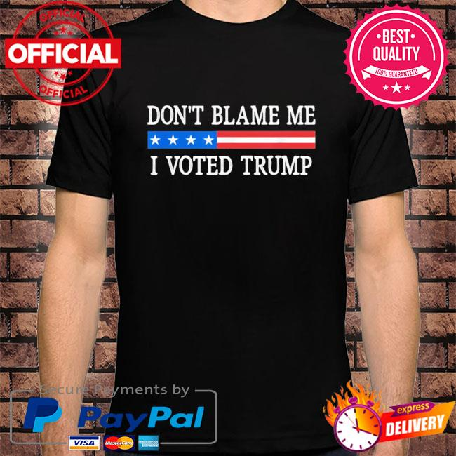 Official Don't blame me I voted Trump shirt
