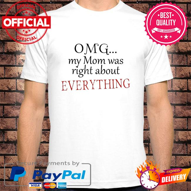 Omg my mom was right about everything mother's day shirt
