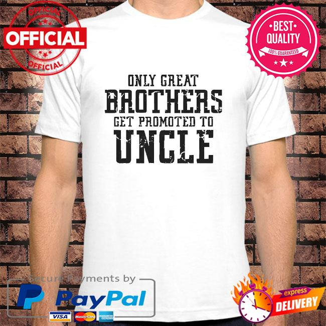 Only great brothers get promoted to uncle shirt