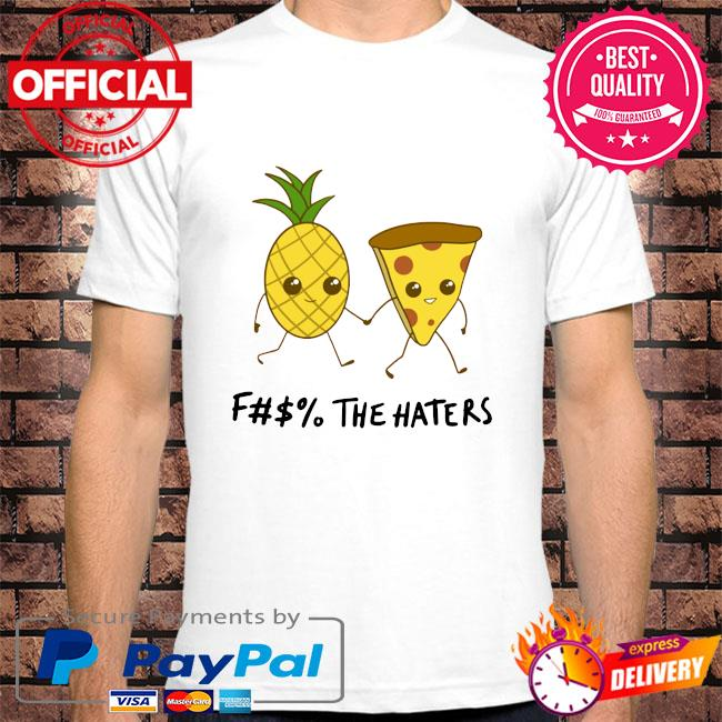 Pineapple and pizza the haters shirt