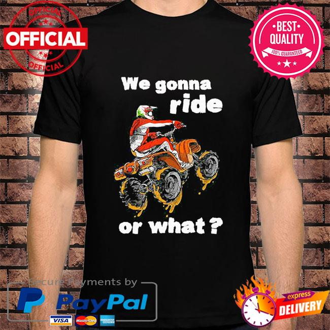 We gonna ride or what shirt