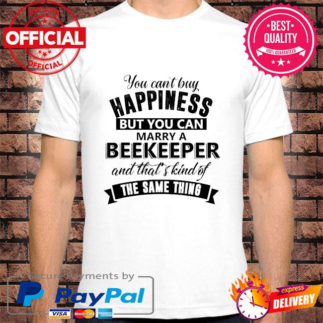 You can't buy happiness but you can marry a beekeeper and that's kinda the same thing shirt