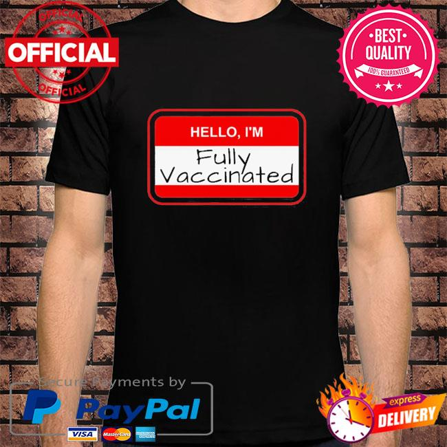 Hello I'm fully vaccinated name tag vaccination pro vaccine shirt