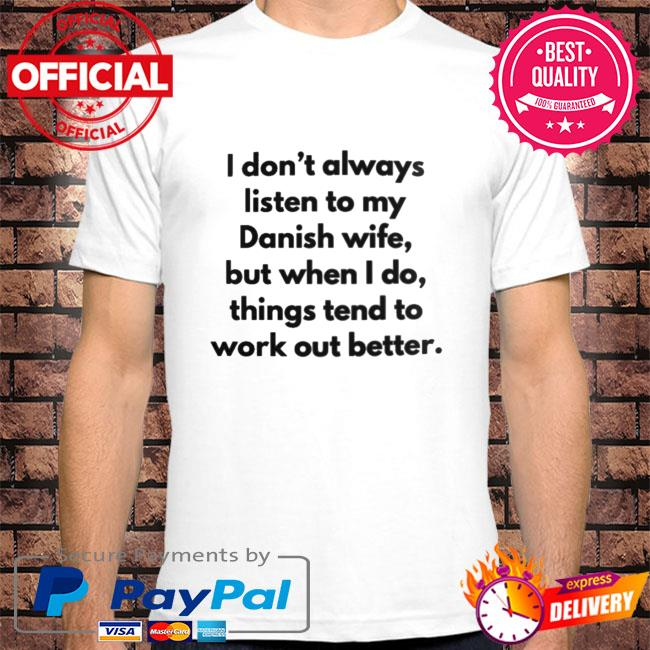 I don't always listen to my danish wife but when I do things tend to work out better shirt