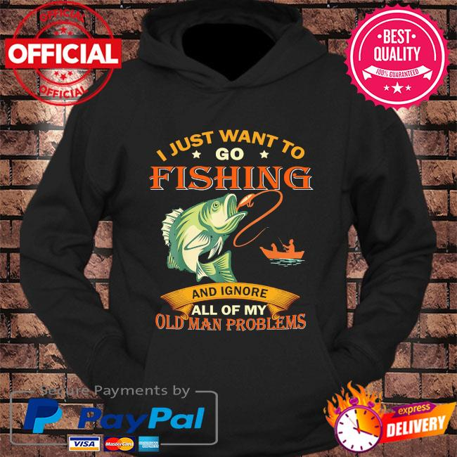 I just want to go fishing and ignore all of my old man problems s hoodie Black