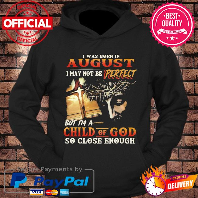 I was born in august I may not be perfect but I'm a child of god so close enough s hoodie Black