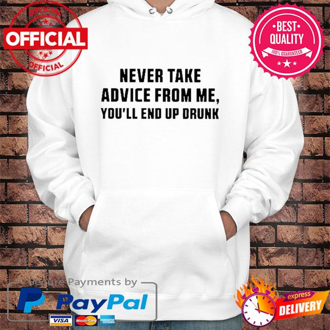 Never take advice from me you'll end up drunk s Hoodie white