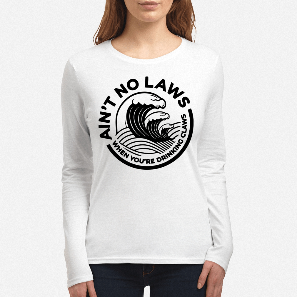 Ain't no laws when you're drinking claws long sleeve