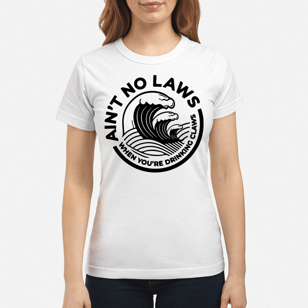 Ain't no laws when you're drinking claws ladies shirt