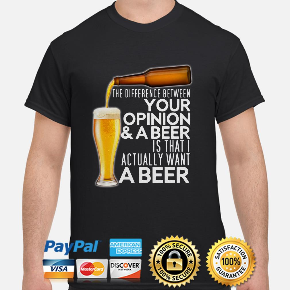 The difference between your opinion and beer is that I actually want a beer shirt