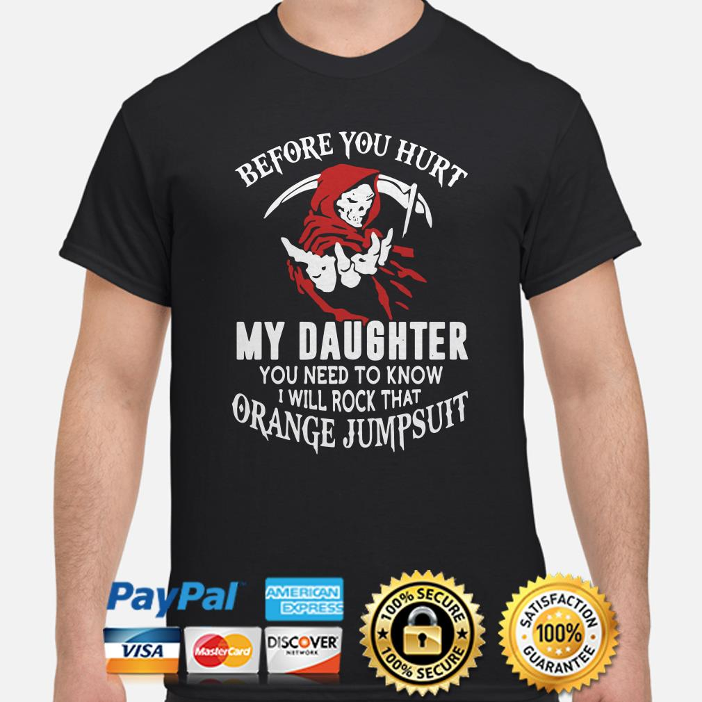 Before you hurt my daughter you need to know I will rock that orange jumpsuit shirt