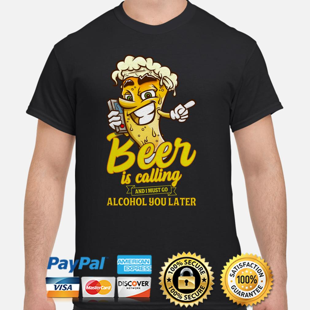 Beer is calling and I must go alcohol you later shirt