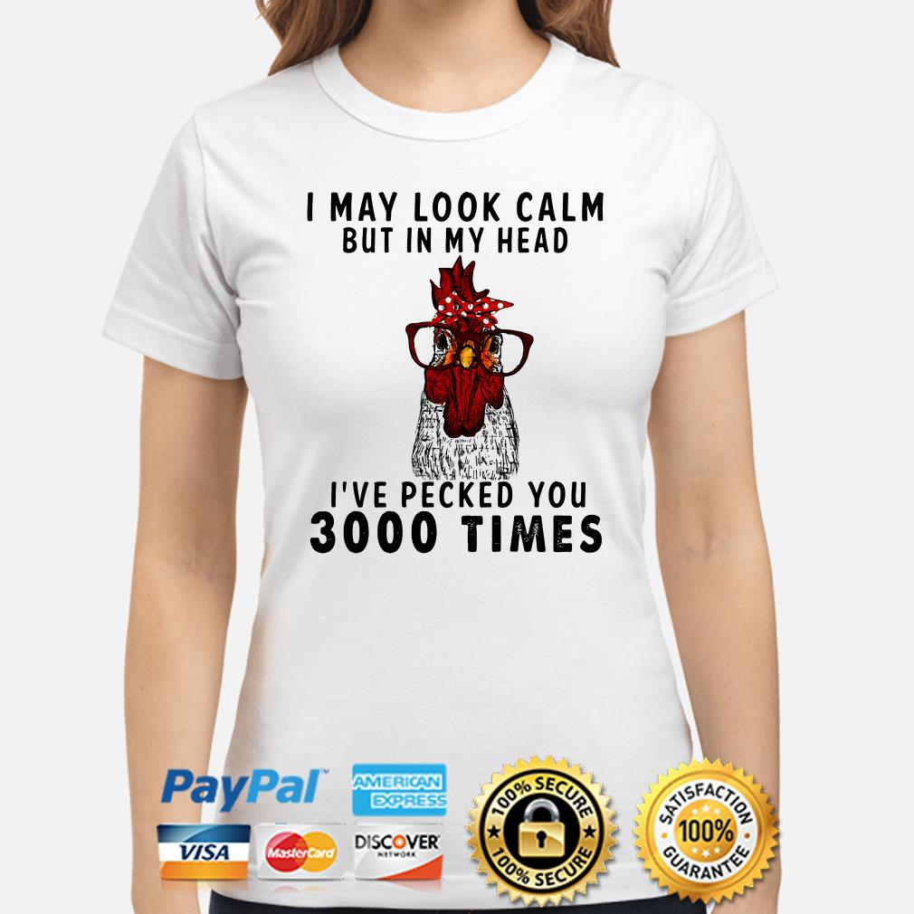 Chicken I may look calm I've pecked you 3000 times ladies shirt
