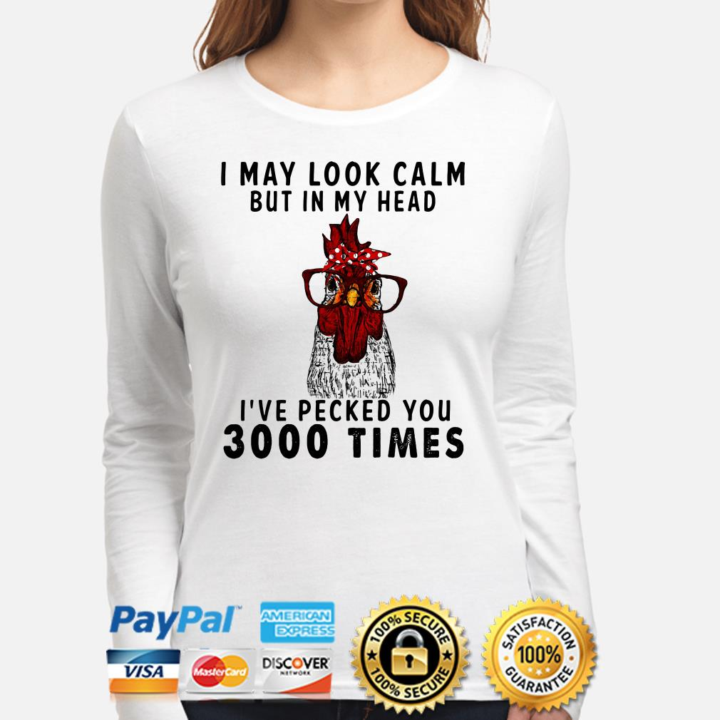 Chicken I may look calm I've pecked you 3000 times long sleeve