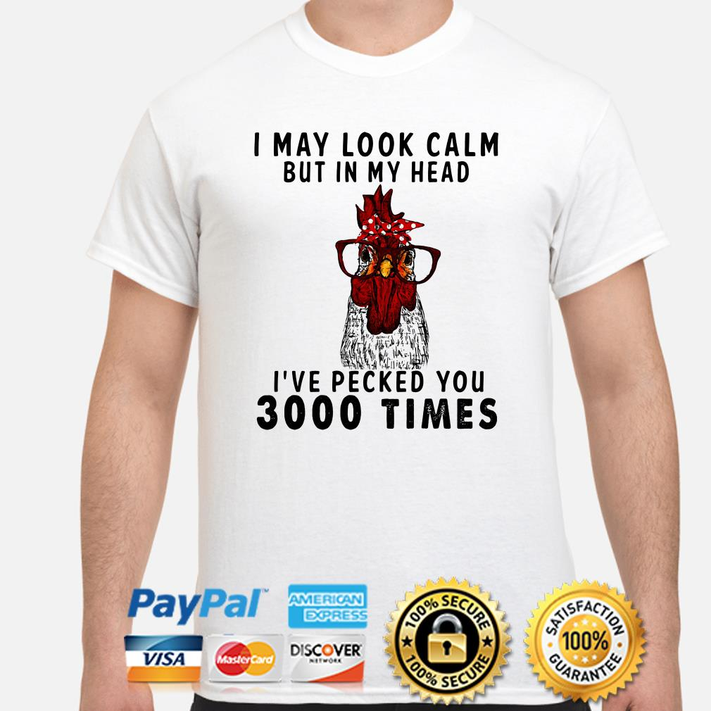 Chicken I may look calm I've pecked you 3000 times shirt