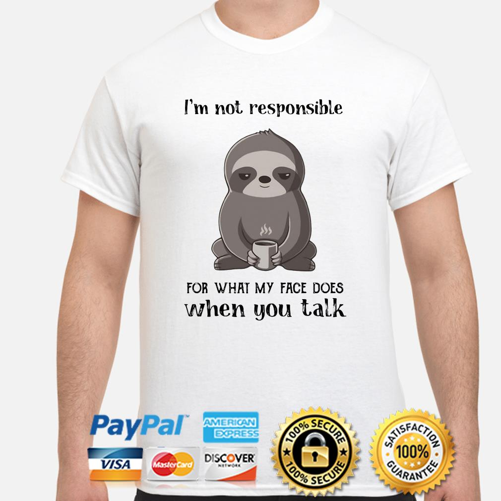 Sloth I'm not responsible for what face does when you talk shirt